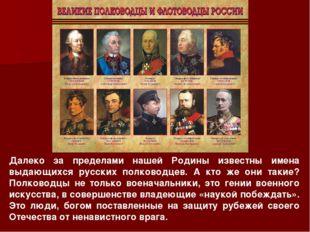 Далеко за пределами нашей Родины известны имена выдающихся русских полководце