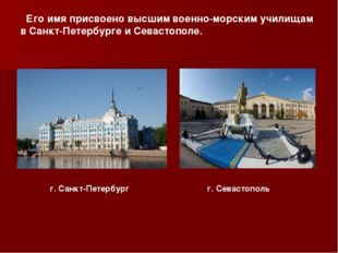 Его имя присвоено высшим военно-морским училищам в Санкт-Петербурге и Севаст