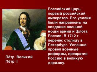 Российский царь, первый российский император. Его усилия были направлены на с