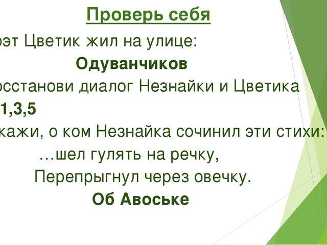 Проверь себя 1.Поэт Цветик жил на улице: Одуванчиков 2.Восстанови диалог Не...