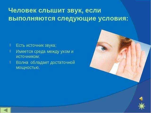 Человек слышит звук, если выполняются следующие условия: Есть источник звука;...