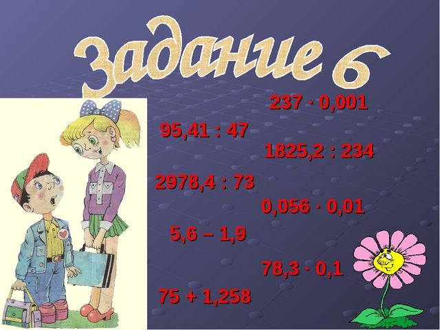 95,41 : 47 0,056 ∙ 0,01 75 + 1,258 5,6 – 1,9 1825,2 : 234 237 · 0,001 2978,4...