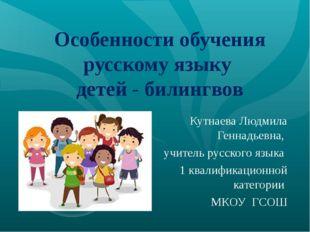 Особенности обучения русскому языку детей - билингвов Кутнаева Людмила Геннад