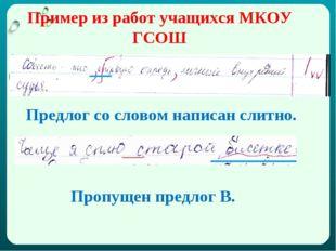 Пример из работ учащихся МКОУ ГСОШ Предлог со словом написан слитно. Пропущен