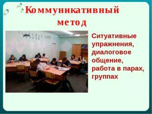 Коммуникативный метод Ситуативные упражнения, диалоговое общение, работа в па