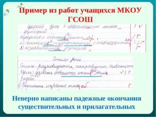 Пример из работ учащихся МКОУ ГСОШ Неверно написаны падежные окончания сущест