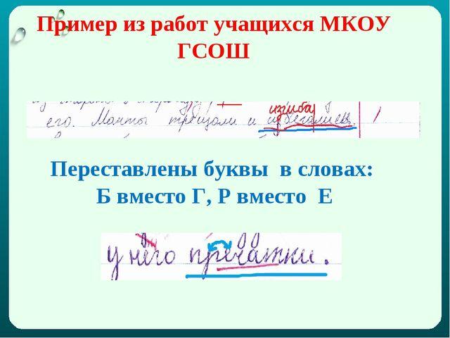 Пример из работ учащихся МКОУ ГСОШ Переставлены буквы в словах: Б вместо Г, Р...