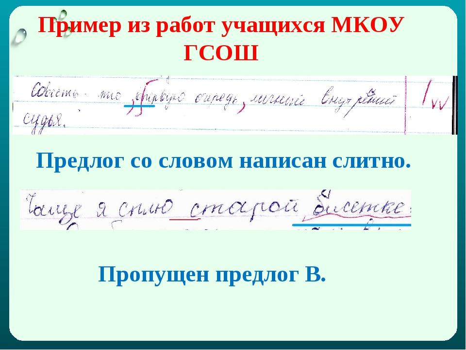 Пример из работ учащихся МКОУ ГСОШ Предлог со словом написан слитно. Пропущен...