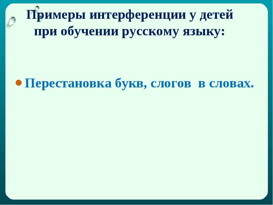 Примеры интерференции у детей при обучении русскому языку: Перестановка букв,...