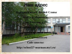 Наш адрес Народный музей Боевой Славы 183014 г. Мурманск, ул. Бочкова, д.15 Т