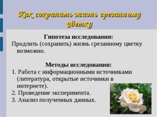 Как сохранить жизнь срезанному цветку Гипотеза исследования: Продлить (сохран