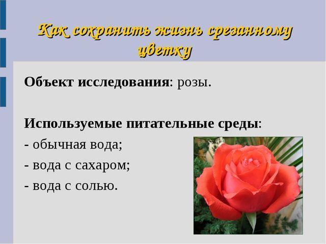 Как сохранить жизнь срезанному цветку Объект исследования: розы. Используемые...