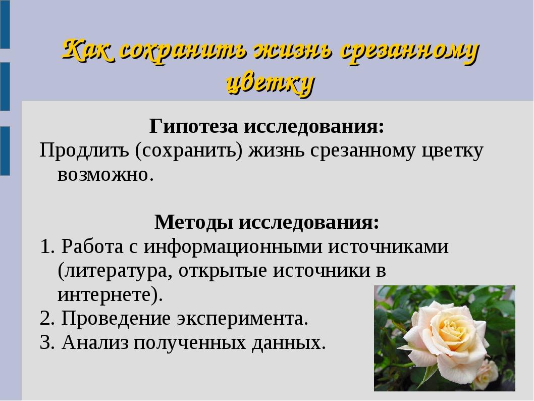 Как сохранить жизнь срезанному цветку Гипотеза исследования: Продлить (сохран...