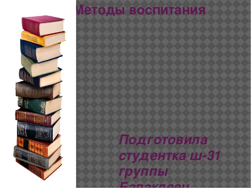 Методы воспитания Подготовила студентка ш-31 группы Балаклеец Екатерина