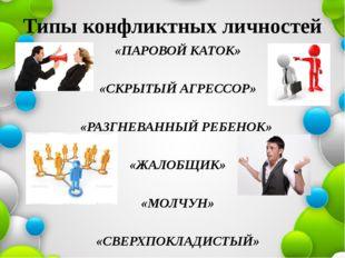 Типы конфликтных личностей «ПАРОВОЙ КАТОК» «СКРЫТЫЙ АГРЕССОР» «РАЗГНЕВАННЫЙ Р
