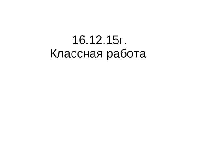 16.12.15г. Классная работа