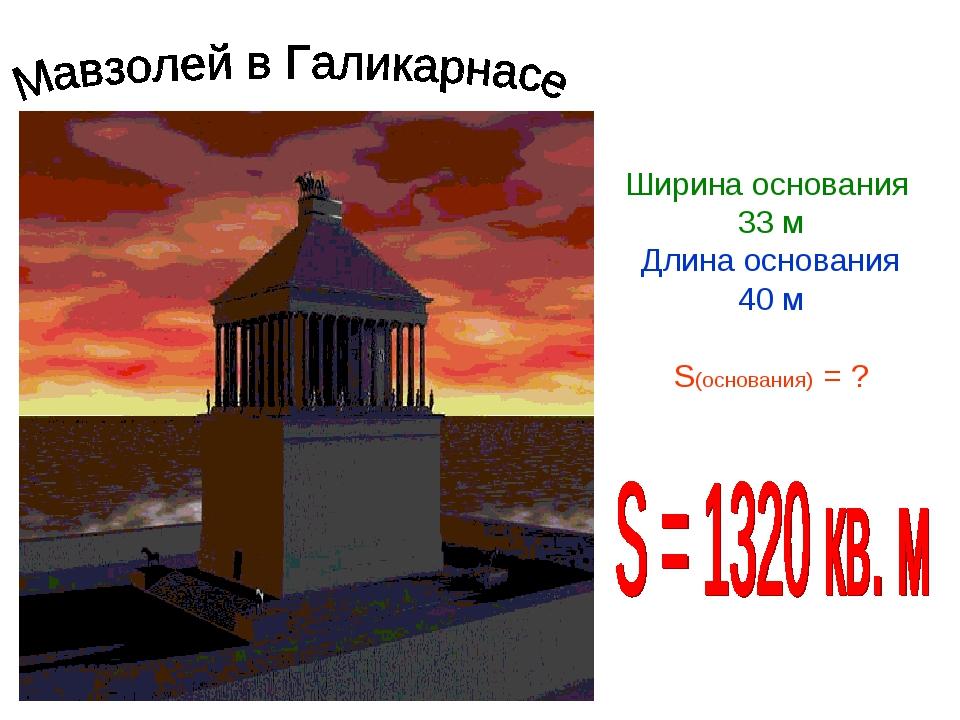 Ширина основания 33 м Длина основания 40 м S(основания) = ?