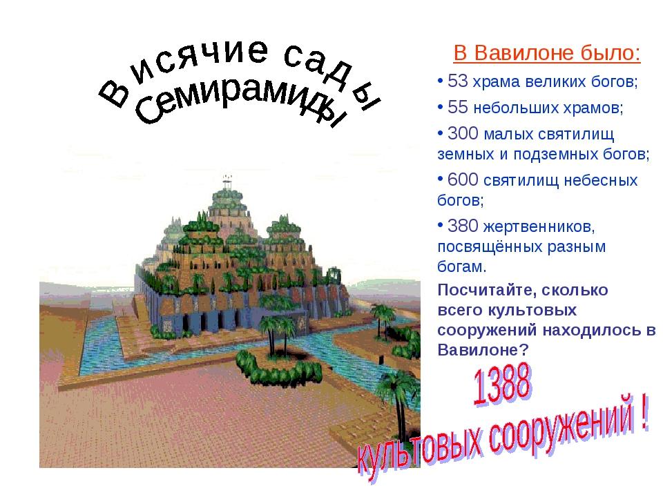 В Вавилоне было: 53 храма великих богов; 55 небольших храмов; 300 малых свят...