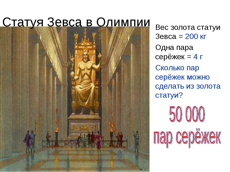 Вес золота статуи Зевса = 200 кг Одна пара серёжек = 4 г Сколько пар серёжек...