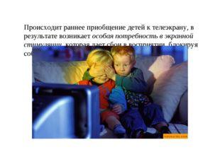 Происходит раннее приобщение детей к телеэкрану, в результате возникает особ