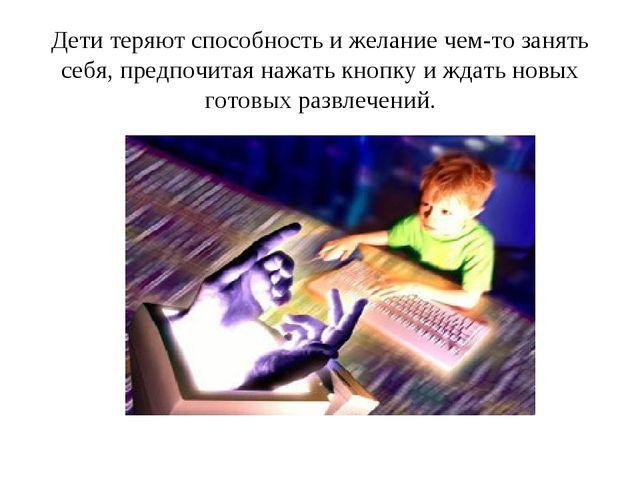 Дети теряют способность и желание чем-то занять себя, предпочитая нажать кно...