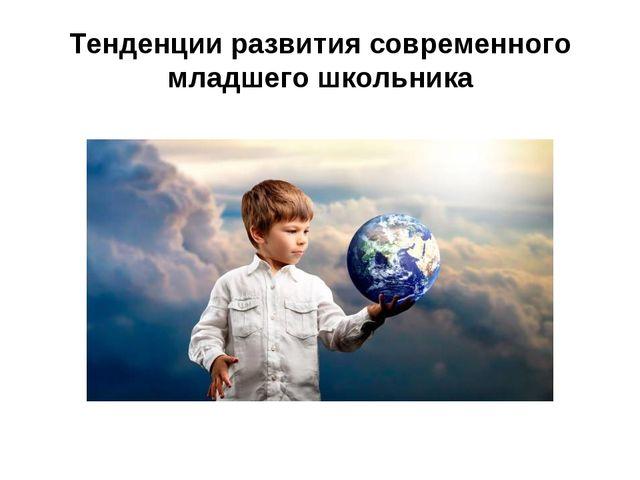 Тенденции развития современного младшего школьника