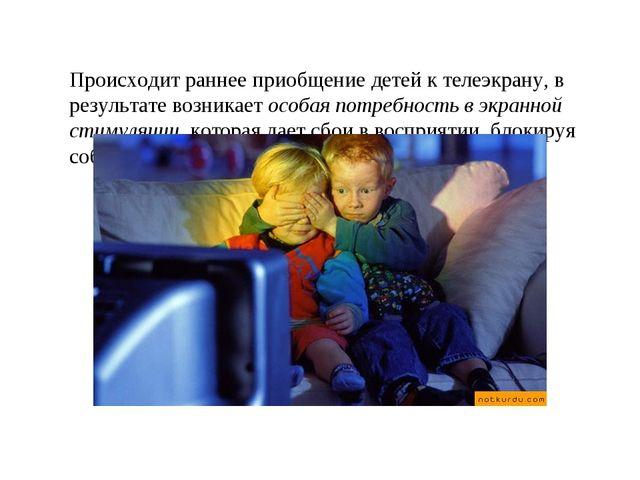 Происходит раннее приобщение детей к телеэкрану, в результате возникает особ...