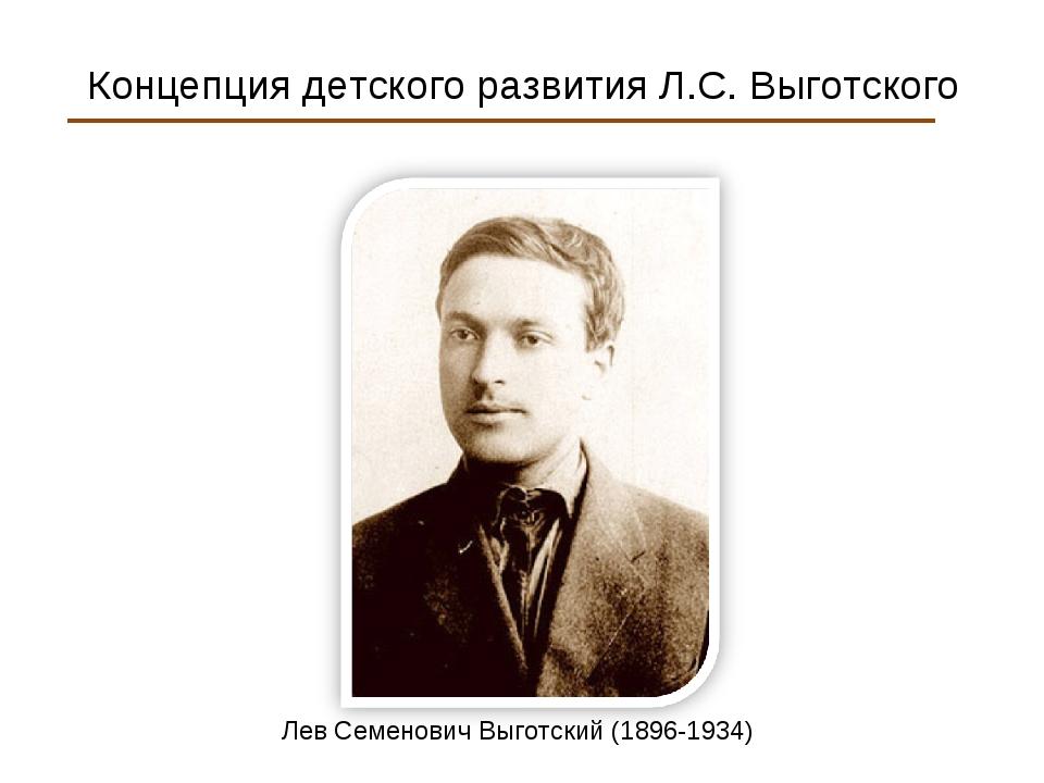 Концепция детского развития Л.С. Выготского Лев Семенович Выготский (1896-19...