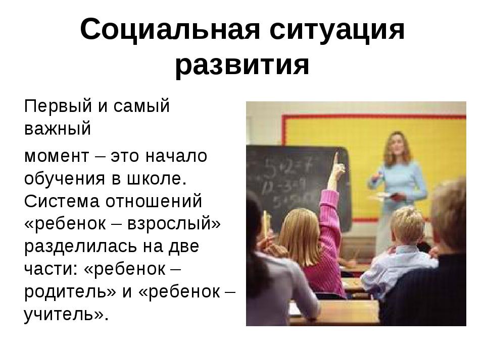 Социальная ситуация развития Первый и самый важный момент – это начало обучен...