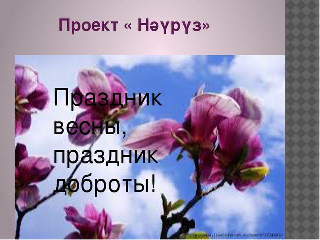 Проект « Нәүрүз» Праздник весны, праздник доброты!