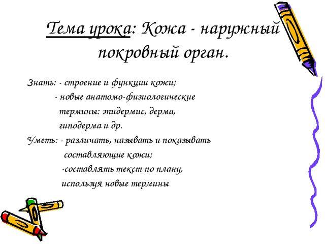 Тема урока: Кожа - наружный покровный орган. Знать: - строение и функции кожи...