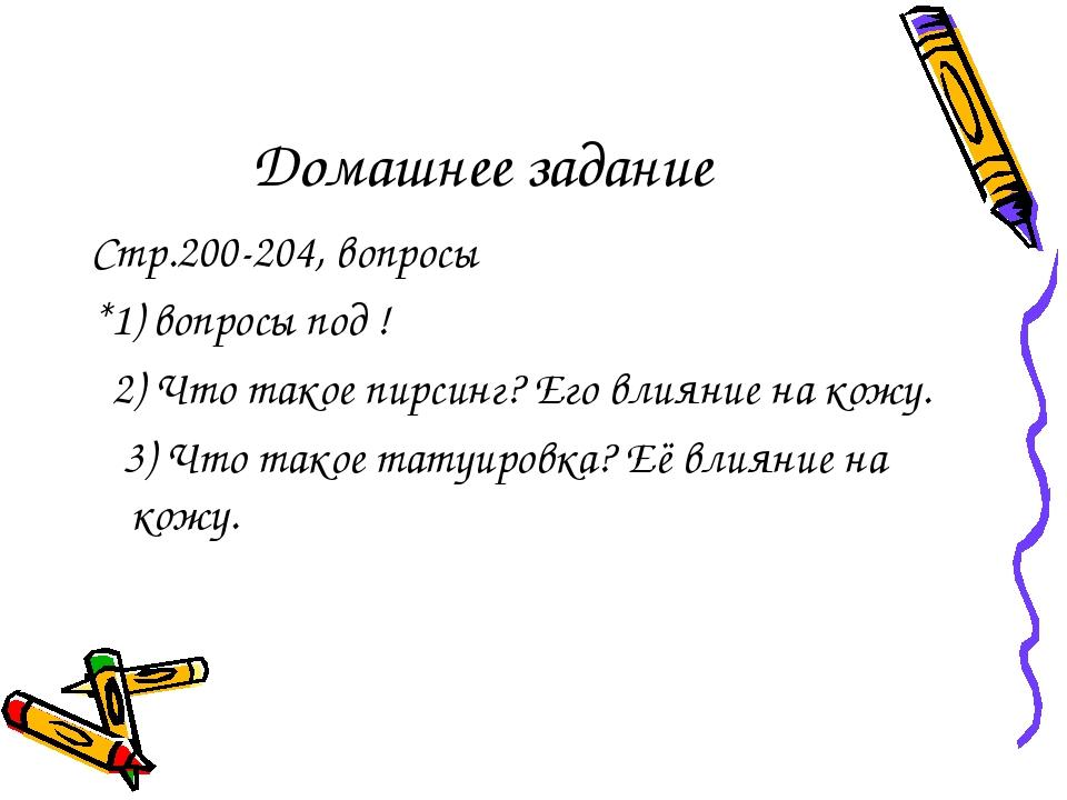 Домашнее задание Стр.200-204, вопросы *1) вопросы под ! 2) Что такое пирсинг?...