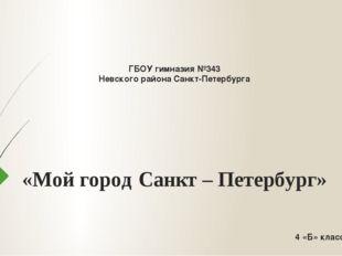 ГБОУ гимназия №343 Невского района Санкт-Петербурга «Мой город Санкт – Петер