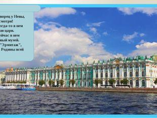 Зимний дворец у Невы, посмотри! Жили когда-то в нем наши цари. Ну а сейчас в