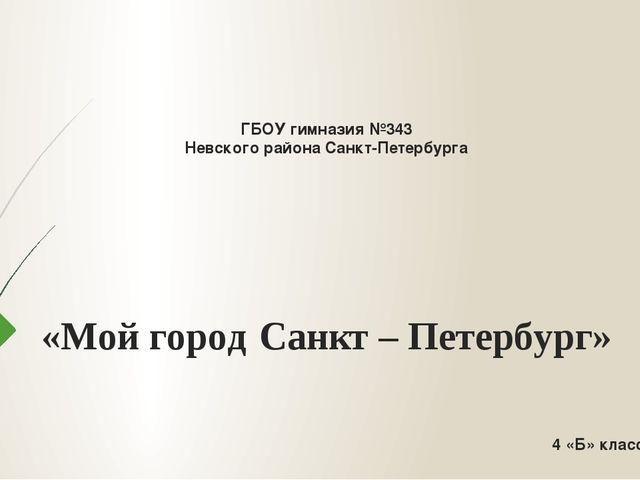 ГБОУ гимназия №343 Невского района Санкт-Петербурга «Мой город Санкт – Петер...