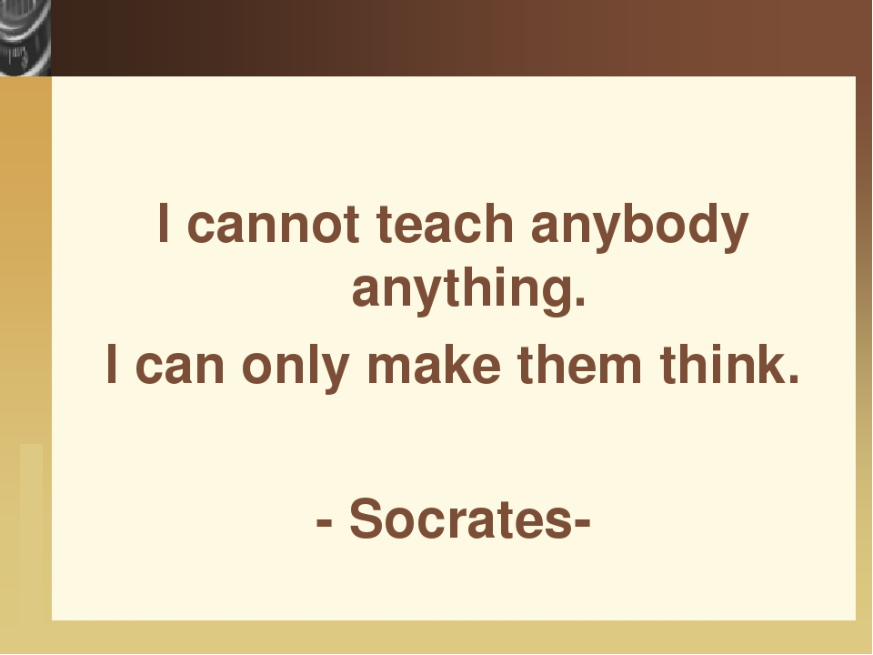 I cannot teach anybody anything. I can only make them think. - Socrates-  ww...
