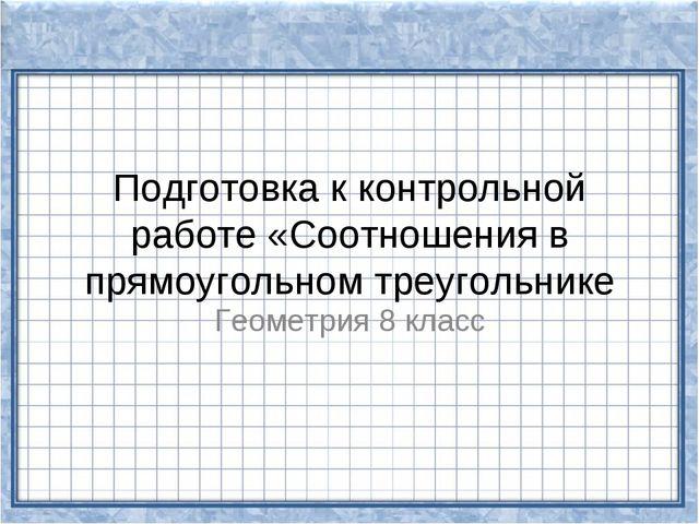 Подготовка к контрольной работе «Соотношения в прямоугольном треугольнике Гео...