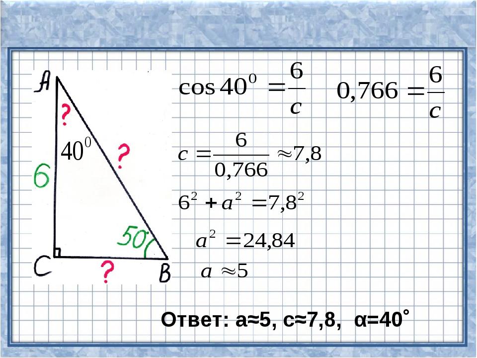 Ответ: а≈5, с≈7,8, α=40˚