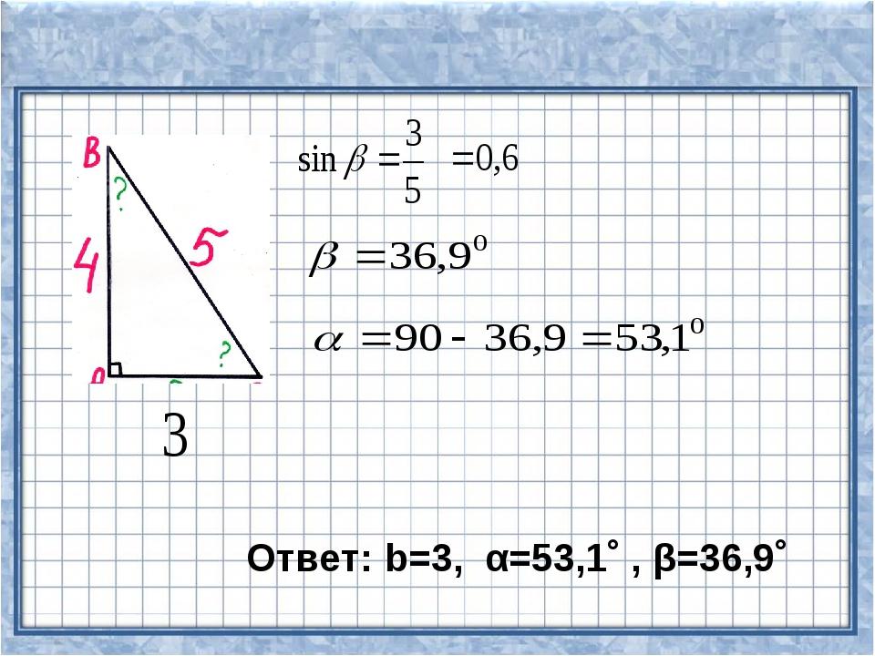 Ответ: b=3, α=53,1˚ , β=36,9˚