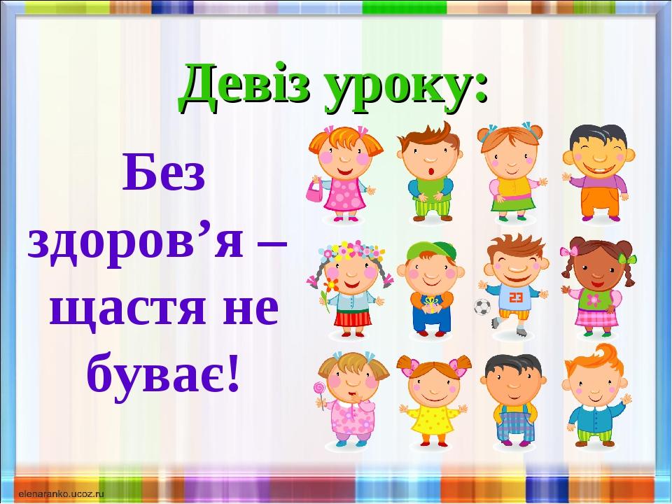 Девіз уроку: Без здоров'я – щастя не буває!