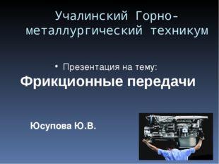 Юсупова Ю.В. Учалинский Горно- металлургический техникум Презентация на тему: