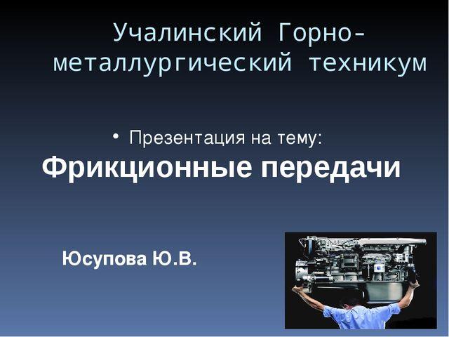 Юсупова Ю.В. Учалинский Горно- металлургический техникум Презентация на тему:...
