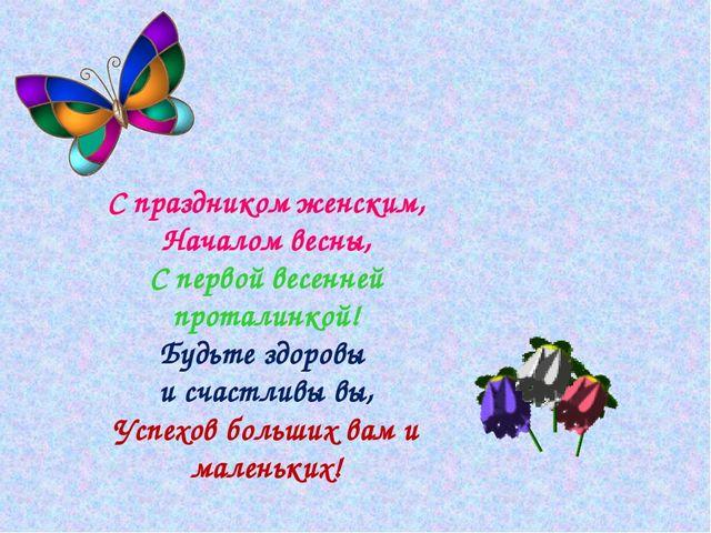 С праздником женским, Началом весны, С первой весенней проталинкой! Будьте зд...