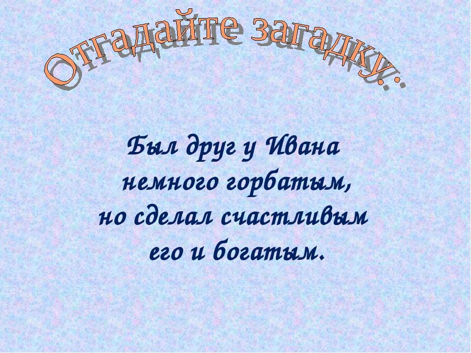 Был друг у Ивана немного горбатым, но сделал счастливым его и богатым.