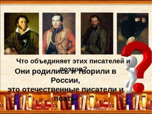 Что объединяет этих писателей и поэтов? Они родились и творили в России, это