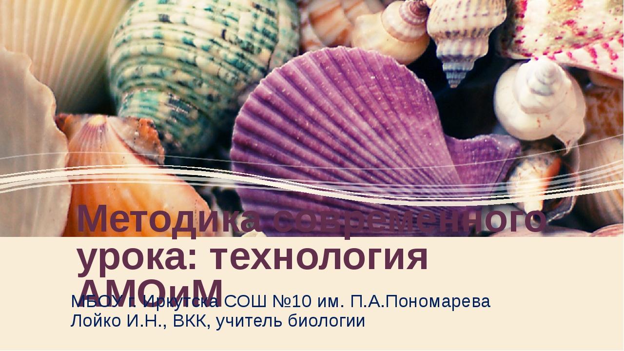 Методика современного урока: технология АМОиМ МБОУ г. Иркутска СОШ №10 им. П....