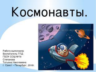 Космонавты. Работу выполнила Воспитатель ГПД ГБОУ СОШ №79 Степанова Татьяна Н