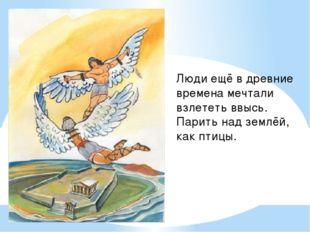 Люди ещё в древние времена мечтали взлететь ввысь. Парить над землёй, как пти
