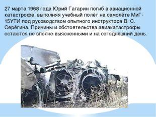 27 марта 1968 года Юрий Гагарин погиб в авиационной катастрофе, выполняя учеб