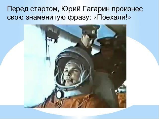 Перед стартом, Юрий Гагарин произнес свою знаменитую фразу: «Поехали!»